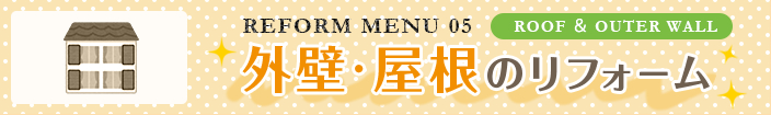 REFORM MENU 05 ROOF & OUTER WALL:外壁・屋根のリフォーム