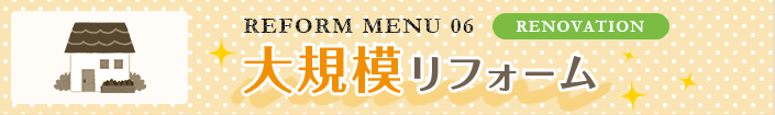 REFORM MENU 06 RENOVATION:大規模リフォーム